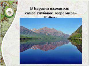 В Евразии находится: самое глубокое озеро мира– Байкал