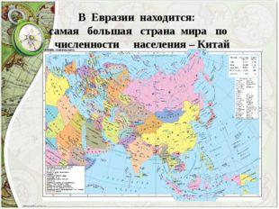 В Евразии находится: самая большая страна мира по численности населения – Китай