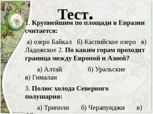 Тест. 1. Крупнейшим по площади в Евразии считается: а) озеро Байкал б) Каспий