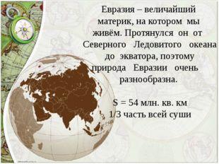 Евразия – величайший материк, на котором мы живём. Протянулся он от Северного