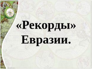 «Рекорды» Евразии.