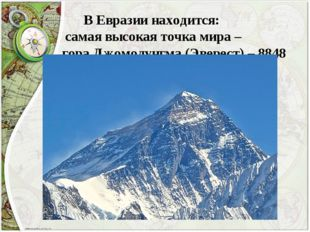 В Евразии находится: самая высокая точка мира – гора Джомолунгма (Эверест) –