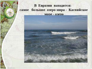 В Евразии находится: самое большое озеро мира - Каспийское море - озеро