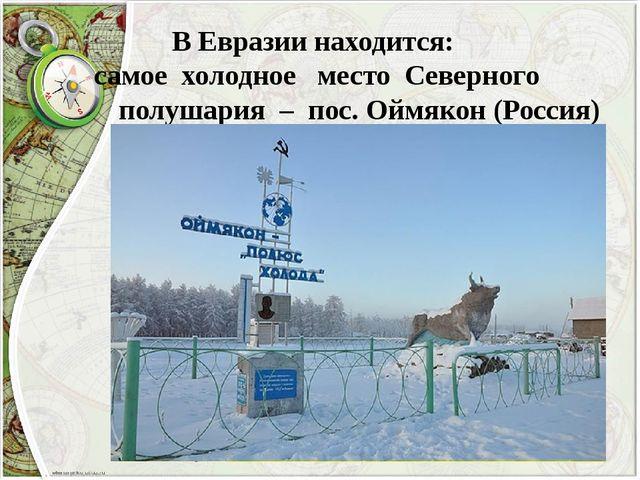 В Евразии находится: самое холодное место Северного полушария – пос. Оймякон...