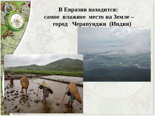 В Евразии находится: самое влажное место на Земле – город Черапунджи (Индия)