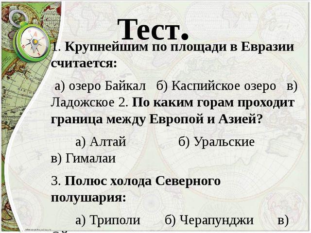Тест. 1. Крупнейшим по площади в Евразии считается: а) озеро Байкал б) Каспий...