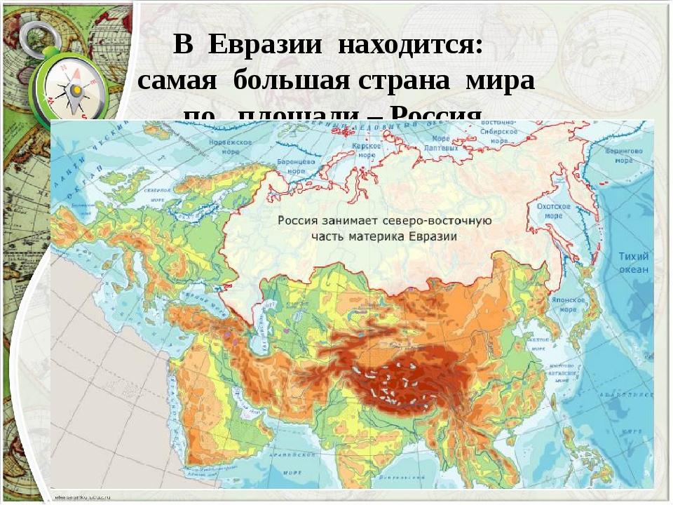 В Евразии находится: самая большая страна мира по площади – Россия
