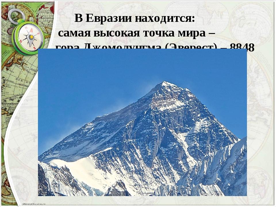 В Евразии находится: самая высокая точка мира – гора Джомолунгма (Эверест) –...