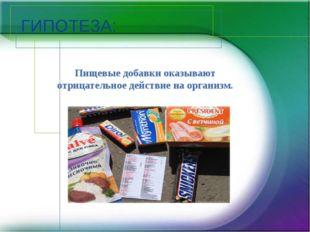 ГИПОТЕЗА: Пищевые добавки оказывают отрицательное действие на организм.