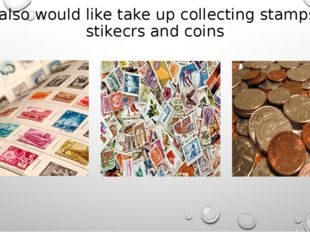 I also would like take up collecting stamps, stikecrs and coins