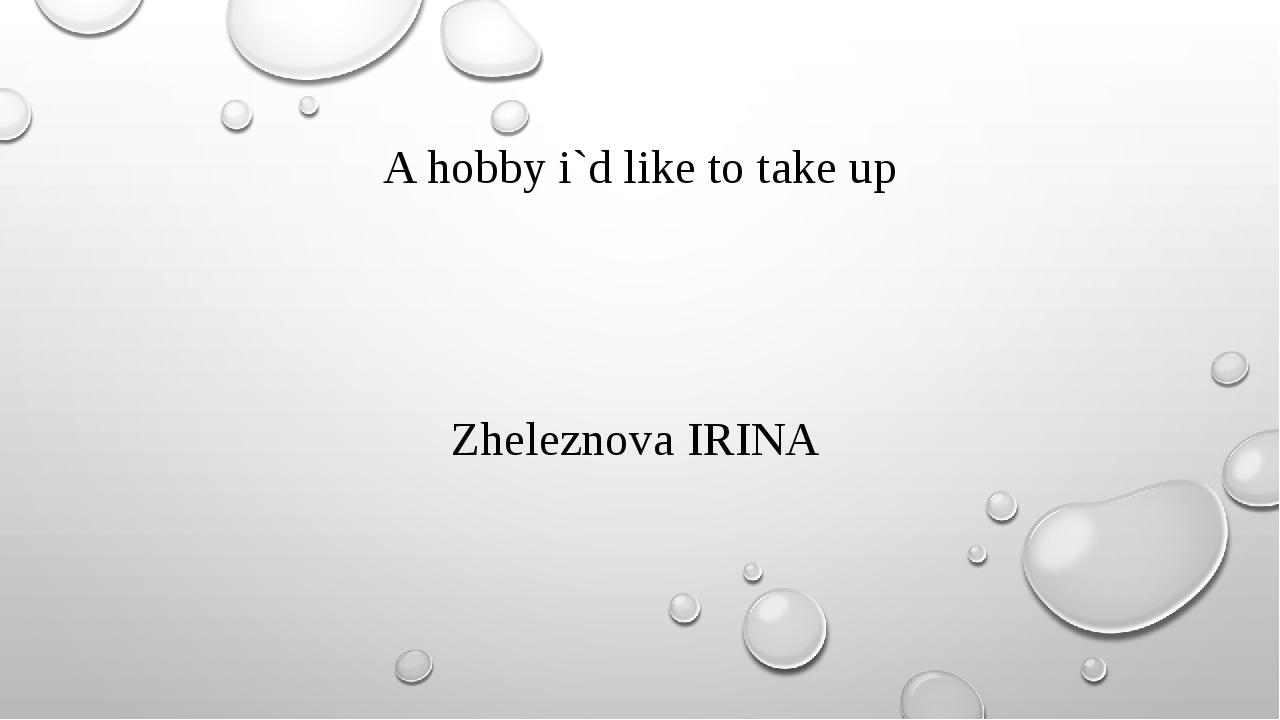 A hobby i`d like to take up Zheleznova IRINA