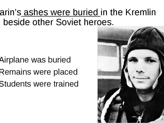Gagarin's ashes were buried in the Kremlin wall, beside other Soviet heroes....