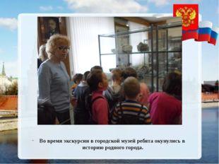Во время экскурсии в городской музей ребята окунулись в историю родного горо