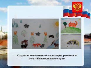 Создавали коллективную аппликацию, рисовали на тему «Животные нашего края»