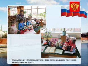 На выставке «Народная кукла» дети познакомились с историей возникновения кук