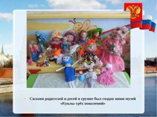 Силами родителей и детей в группе был создан мини-музей «Куклы трёх поколений»
