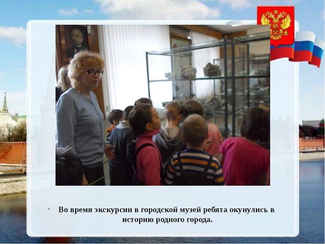 Во время экскурсии в городской музей ребята окунулись в историю родного горо...