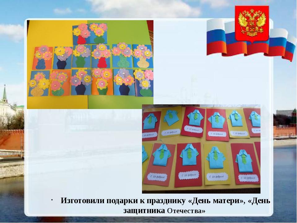 Изготовили подарки к празднику «День матери», «День защитника Отечества»