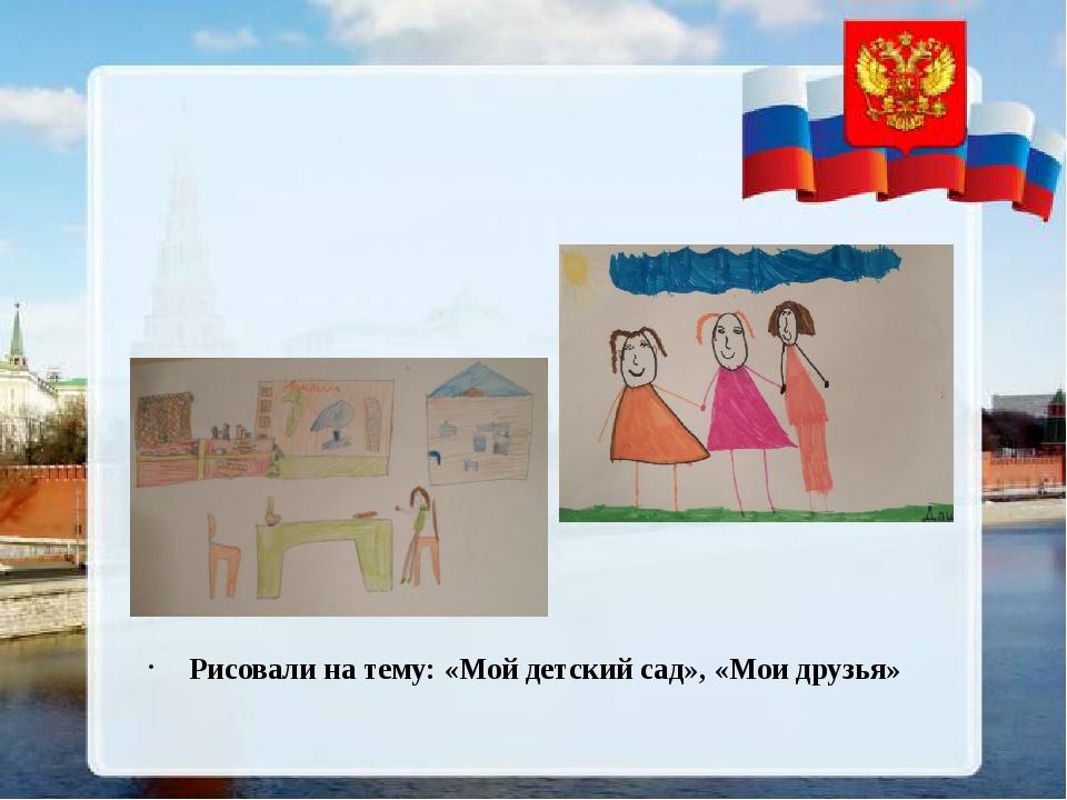 Рисовали на тему: «Мой детский сад», «Мои друзья»