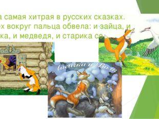 Она самая хитрая в русских сказках. Всех вокруг пальца обвела: и зайца, и вол