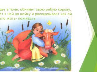 Выйдет в поле, обнимет свою рябую корову, ляжет к ней на шейку и рассказывает