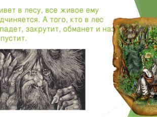 Живет в лесу, все живое ему подчиняется. А того, кто в лес попадет, закрутит,