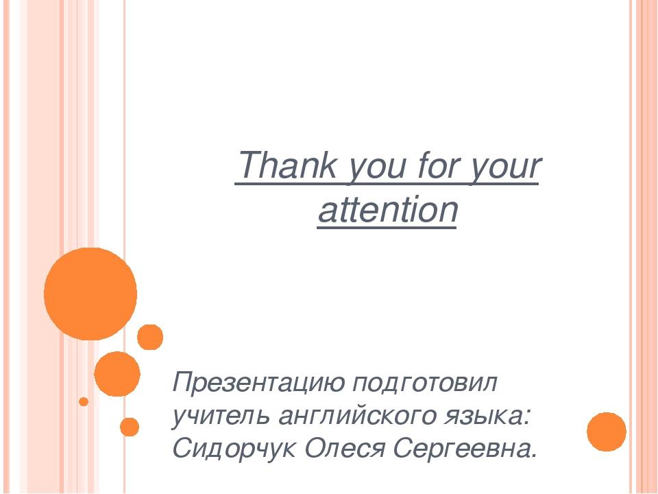 Thank you for your attention Презентацию подготовил учитель английского языка...