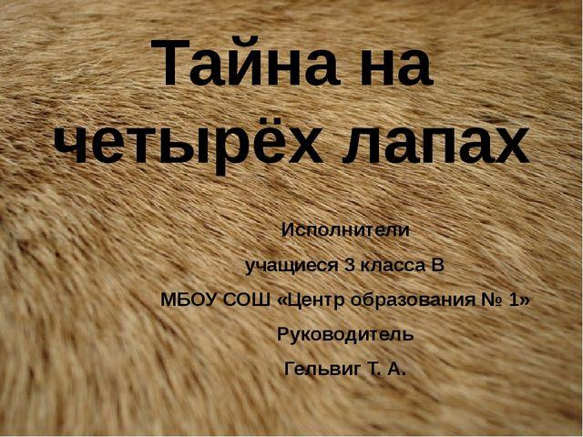 Тайна на четырёх лапах Исполнители учащиеся 3 класса В МБОУ СОШ «Центр образо...