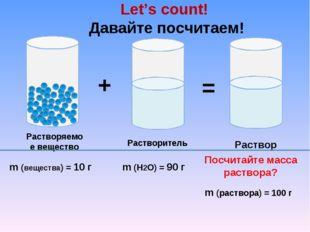 Let's count! Давайте посчитаем! m (раствора) = 100 г Посчитайте масса раствора?