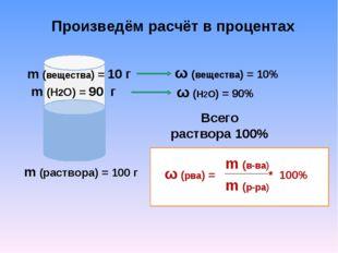 Произведём расчёт в процентах ω (вещества) = 10% ω (H2O) = 90% Всего раствора