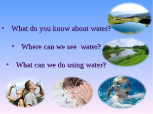 What do you know about water? Where can we see water? What can we do using wa