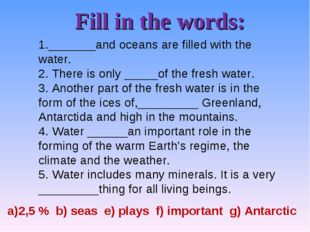 Fill in the words: 1._______and oceans are filled with the water. 2. There is