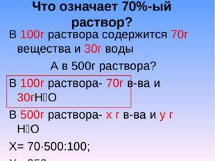 Что означает 70%-ый раствор? В 100г раствора содержится 70г вещества и 30г во