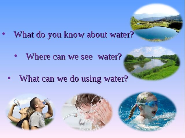 What do you know about water? Where can we see water? What can we do using wa...