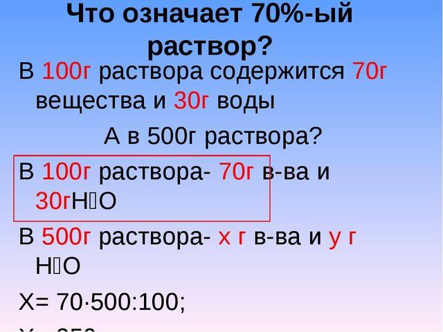 Что означает 70%-ый раствор? В 100г раствора содержится 70г вещества и 30г во...