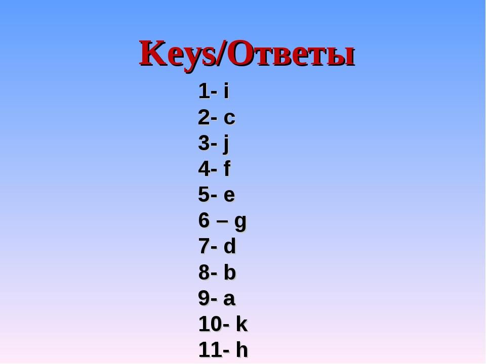 Keys/Ответы 1- i 2- c 3- j 4- f 5- e 6 – g 7- d 8- b 9- a 10- k 11- h
