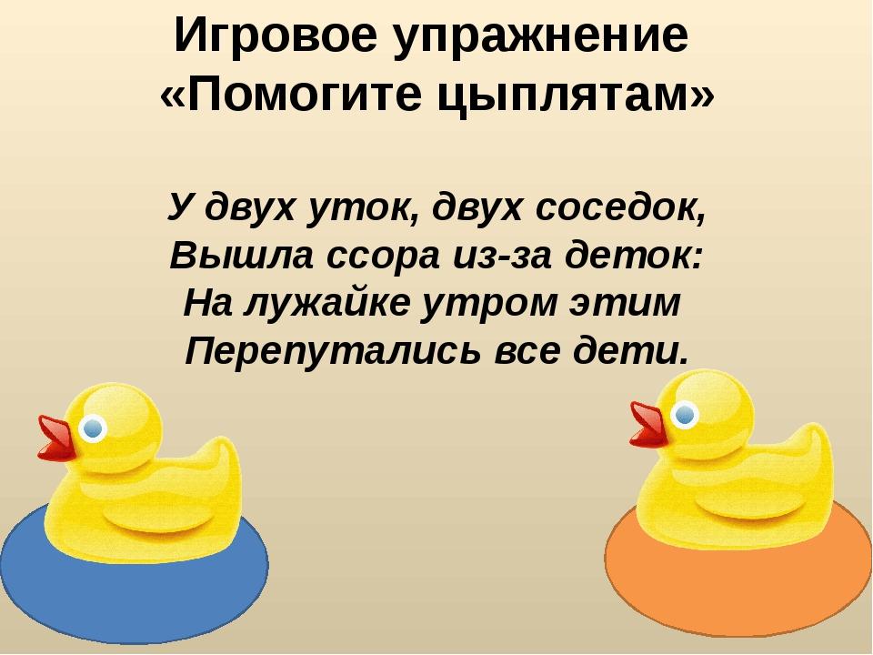 Игровое упражнение «Помогите цыплятам» У двух уток, двух соседок, Вышла ссор...