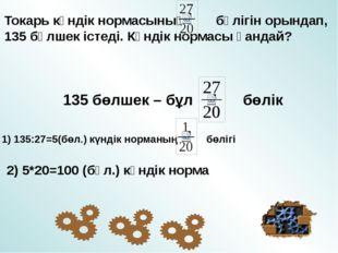 Токарь күндік нормасының бөлігін орындап, 135 бөлшек істеді. Күндік нормасы қ