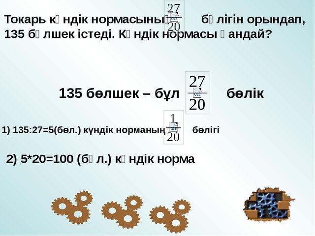 Токарь күндік нормасының бөлігін орындап, 135 бөлшек істеді. Күндік нормасы қ...