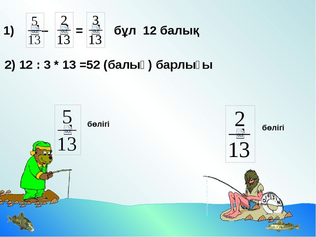 2) 12 : 3 * 13 =52 (балық) барлығы 1) – = бұл 12 балық бөлігі бөлігі Идея за...
