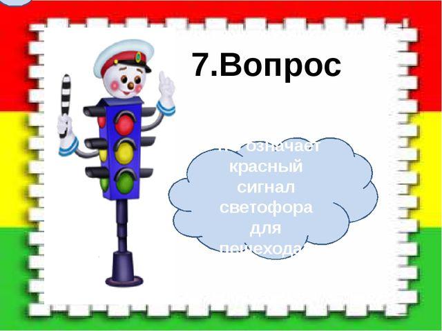Что означает красный сигнал светофора для пешехода? 7.Вопрос