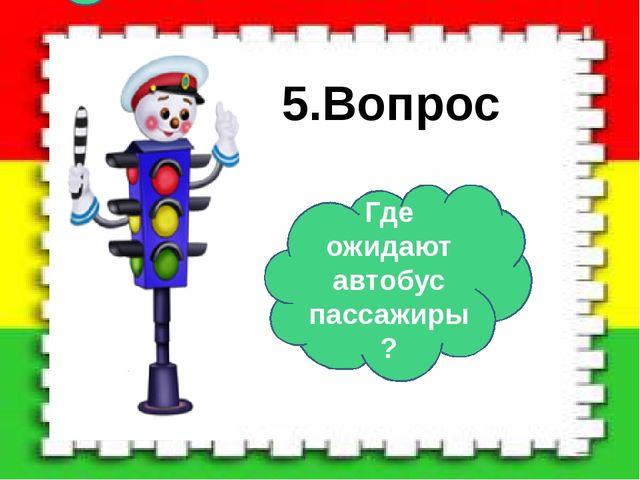 5.Вопрос Где ожидают автобус пассажиры?