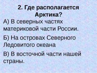 2. Где располагается Арктика? А) В северных частях материковой части России.