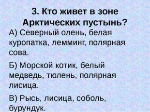 3. Кто живет в зоне Арктических пустынь? А) Северный олень, белая куропатка,