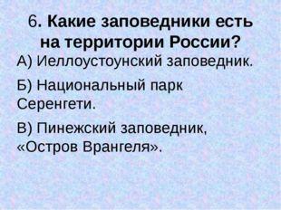 6. Какие заповедники есть на территории России? А) Иеллоустоунский заповедник