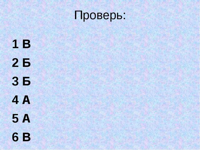 Проверь: 1 В 2 Б 3 Б 4 А 5 А 6 В
