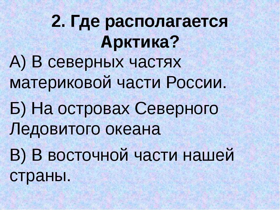 2. Где располагается Арктика? А) В северных частях материковой части России....
