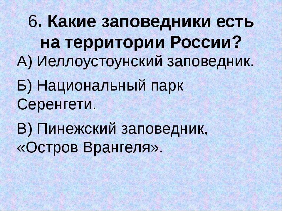 6. Какие заповедники есть на территории России? А) Иеллоустоунский заповедник...