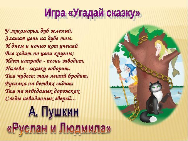 У лукоморья дуб зеленый, Златая цепь на дубе том. И днем и ночью кот ученый В...