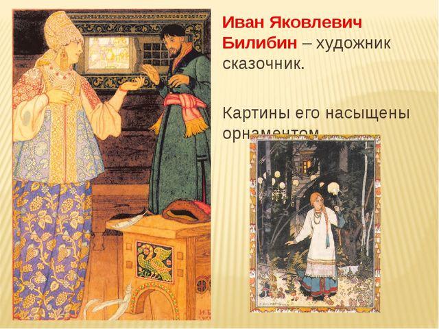 Иван Яковлевич Билибин – художник сказочник. Картины его насыщены орнаментом.
